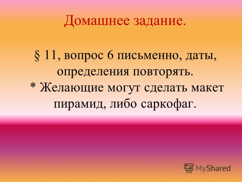 Домашнее задание. § 11, вопрос 6 письменно, даты, определения повторять. * Желающие могут сделать макет пирамид, либо саркофаг.