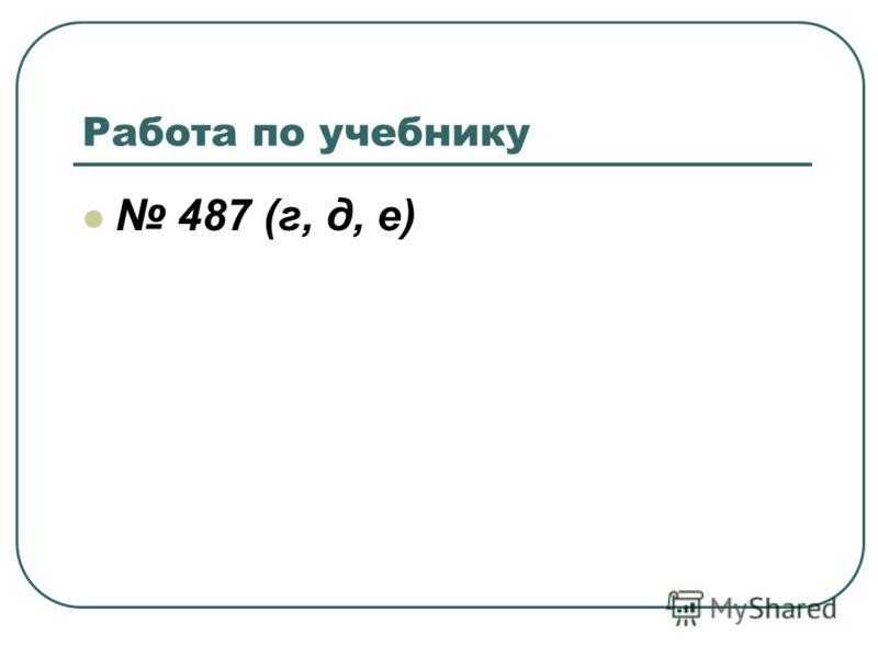 Работа по учебнику 487 (г, д, е)