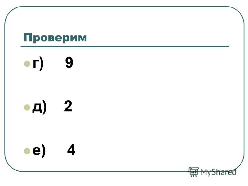 Проверим г) 9 д) 2 е) 4