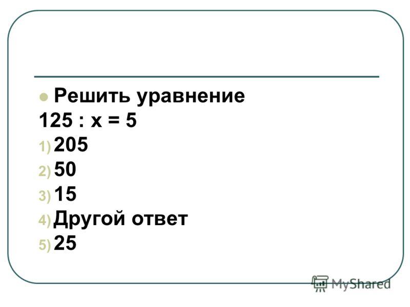 Решить уравнение 125 : х = 5 1) 205 2) 50 3) 15 4) Другой ответ 5) 25