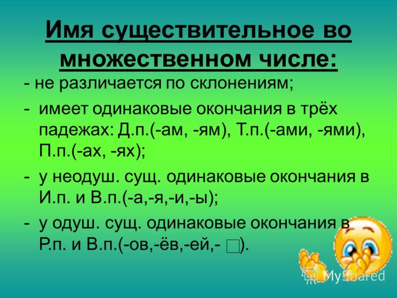 Имя существительное во множественном числе: - не различается по склонениям; -имеет одинаковые окончания в трёх падежах: Д.п.(-ам, -ям), Т.п.(-ами, -ями), П.п.(-ах, -ях); -у неодуш. сущ. одинаковые окончания в И.п. и В.п.(-а,-я,-и,-ы); -у одуш. сущ. о