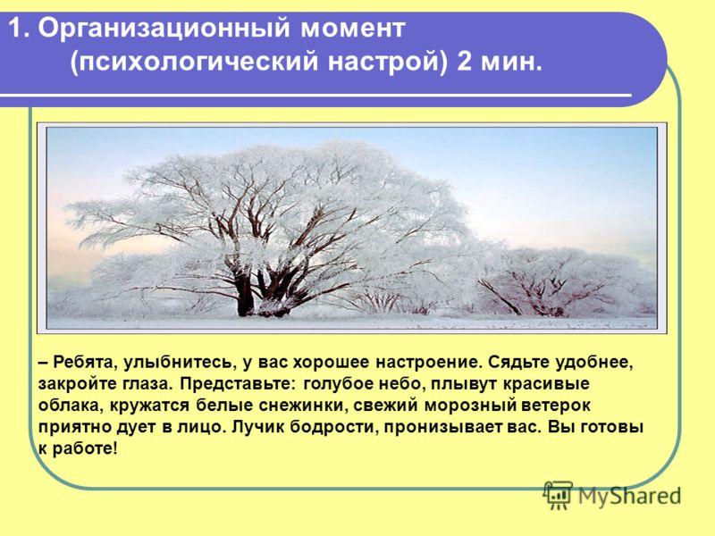 1. Организационный момент (психологический настрой) 2 мин. – Ребята, улыбнитесь, у вас хорошее настроение. Сядьте удобнее, закройте глаза. Представьте: голубое небо, плывут красивые облака, кружатся белые снежинки, свежий морозный ветерок приятно дуе