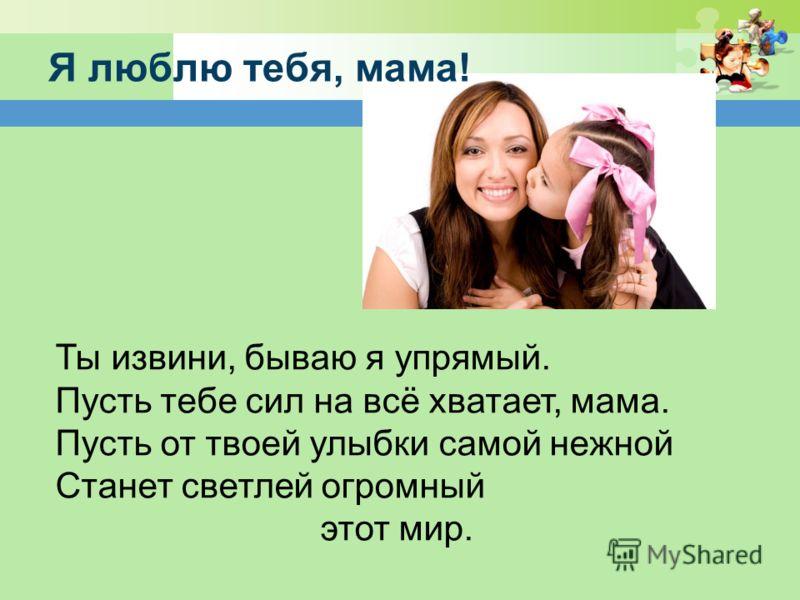 Я люблю тебя, мама! Ты извини, бываю я упрямый. Пусть тебе сил на всё хватает, мама. Пусть от твоей улыбки самой нежной Станет светлей огромный этот мир.