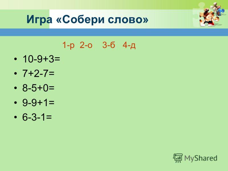 Игра «Собери слово» 1-р 2-о 3-б 4-д 10-9+3= 7+2-7= 8-5+0= 9-9+1= 6-3-1=