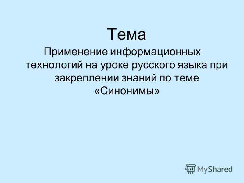 Тема Применение информационных технологий на уроке русского языка при закреплении знаний по теме «Синонимы»