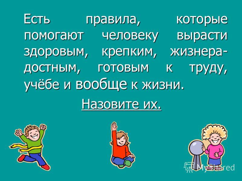 Есть правила, которые помогают человеку вырасти здоровым, крепким, жизнера- достным, готовым к труду, учёбе и вообще к жизни. Есть правила, которые помогают человеку вырасти здоровым, крепким, жизнера- достным, готовым к труду, учёбе и вообще к жизни