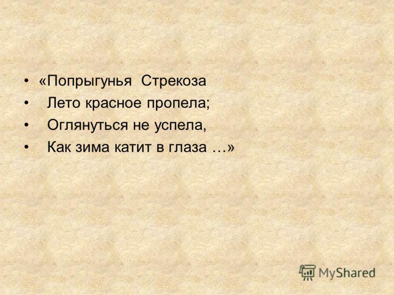 «Попрыгунья Стрекоза Лето красное пропела; Оглянуться не успела, Как зима катит в глаза …»