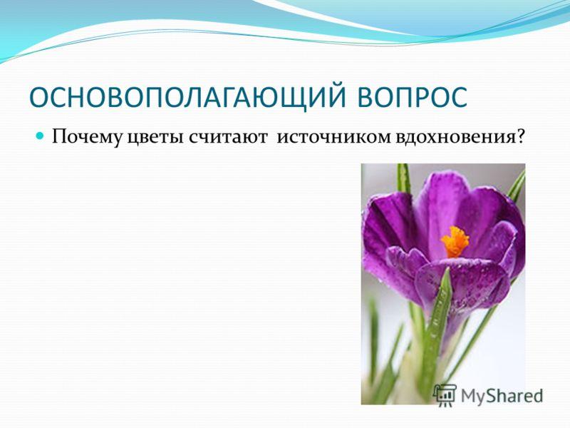 ОСНОВОПОЛАГАЮЩИЙ ВОПРОС Почему цветы считают источником вдохновения?
