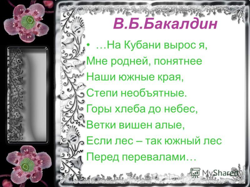 В.Б.Бакалдин …На Кубани вырос я, Мне родней, понятнее Наши южные края, Степи необъятные. Горы хлеба до небес, Ветки вишен алые, Если лес – так южный лес Перед перевалами…