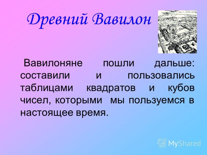 Древний Вавилон Вавилоняне пошли дальше: составили и пользовались таблицами квадратов и кубов чисел, которыми мы пользуемся в настоящее время.