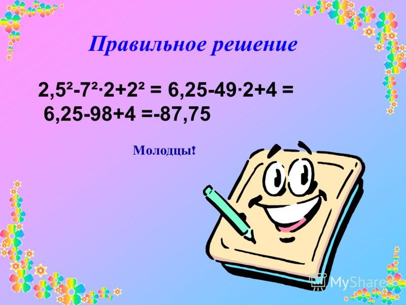 Правильное решение 2,5²-7²·2+2² = 6,25-49·2+4 = 6,25-98+4 =-87,75 Молодцы !
