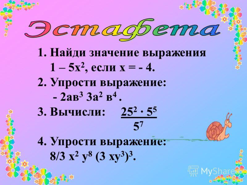 1. Найди значение выражения 1 – 5х 2, если х = - 4. 2. Упрости выражение: - 2ав 3 3а 2 в 4. 3. Вычисли: 25 2 5 5 5 7 4. Упрости выражение: 8/3 х 2 у 8 (3 ху 3 ) 3.
