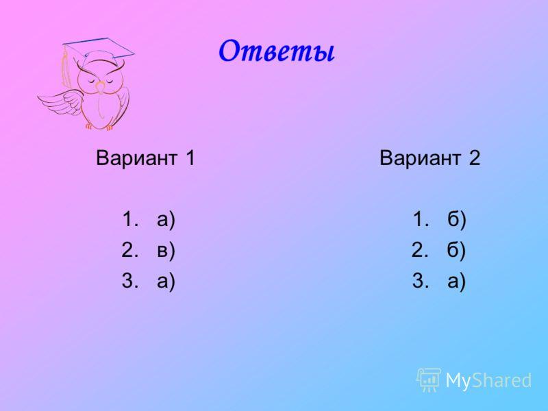 Ответы Вариант 1 Вариант 2 1. а) 1. б) 2. в) 2. б) 3. а) 3. а)