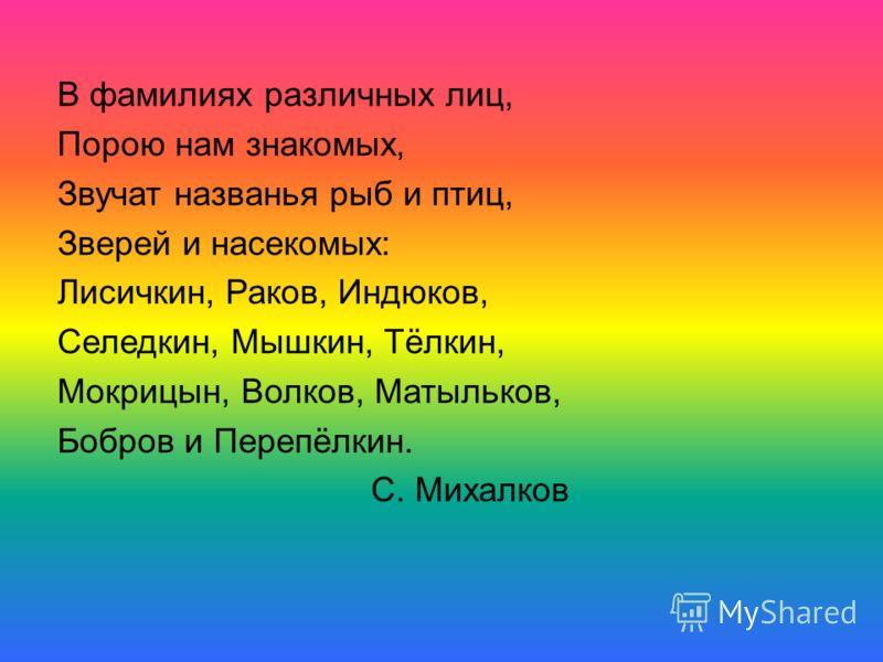 В фамилиях различных лиц, Порою нам знакомых, Звучат названья рыб и птиц, Зверей и насекомых: Лисичкин, Раков, Индюков, Селедкин, Мышкин, Тёлкин, Мокрицын, Волков, Матыльков, Бобров и Перепёлкин. С. Михалков