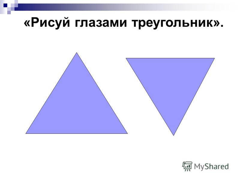 «Рисуй глазами треугольник».