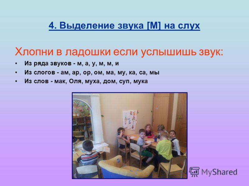 4. Выделение звука [М] на слух Хлопни в ладошки если услышишь звук: Из ряда звуков - м, а, у, м, м, и Из слогов - ам, ар, ор, ом, ма, му, ка, са, мы Из слов - мак, Оля, муха, дом, суп, мука