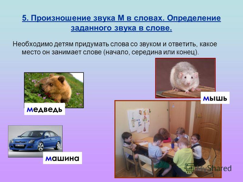 5. Произношение звука М в словах. Определение заданного звука в слове. Необходимо детям придумать слова со звуком и ответить, какое место он занимает слове (начало, середина или конец). медведь мышь машина