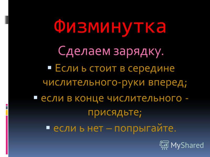 Физминутка Сделаем зарядку. Если ь стоит в середине числительного-руки вперед; если в конце числительного - присядьте; если ь нет – попрыгайте.