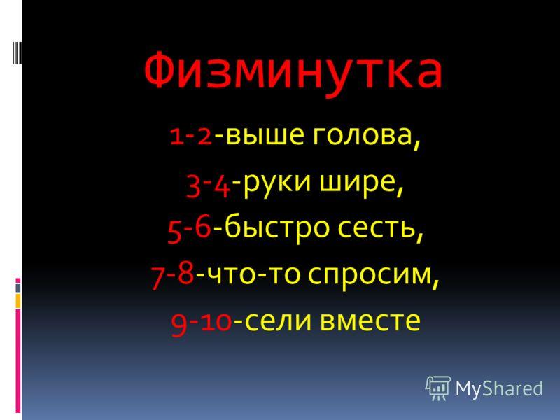 Физминутка 1-2-выше голова, 3-4-руки шире, 5-6-быстро сесть, 7-8-что-то спросим, 9-10-сели вместе
