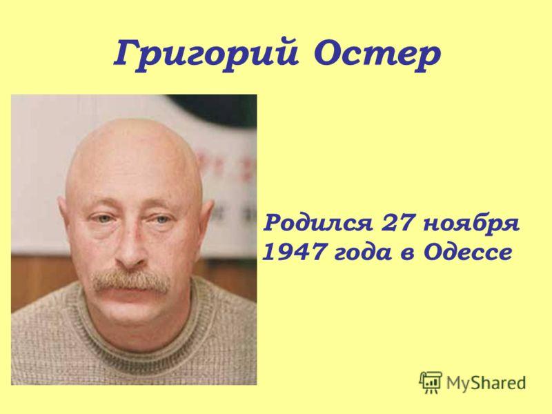 Григорий Остер Родился 27 ноября 1947 года в Одессе