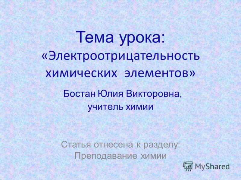 Тема урока: «Электроотрицательность химических элементов» Бостан Юлия Викторовна, учитель химии Статья отнесена к разделу: Преподавание химии