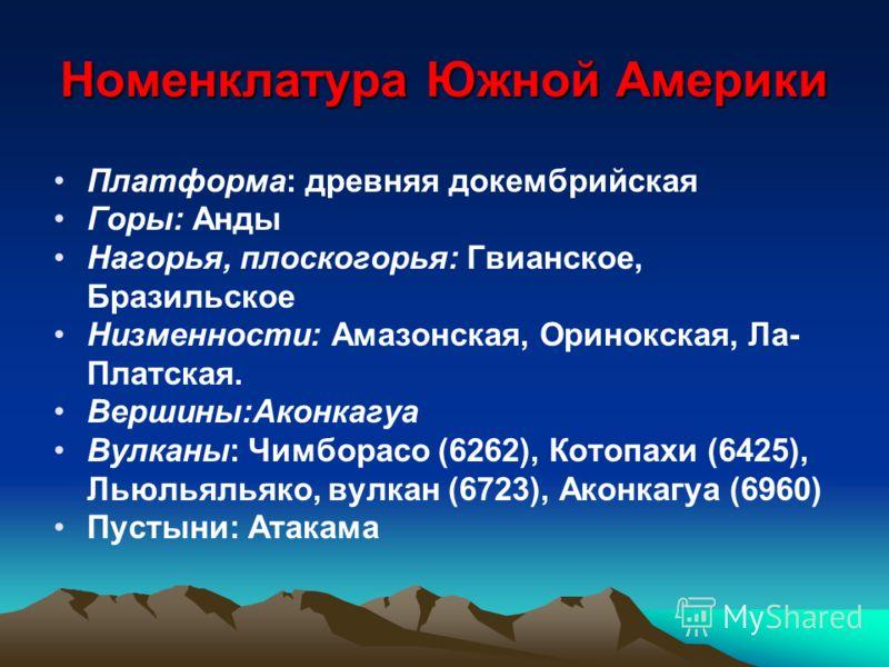 Номенклатура Южной Америки Платформа: древняя докембрийская Горы: Анды Нагорья, плоскогорья: Гвианское, Бразильское Низменности: Амазонская, Оpинокская, Ла- Платская. Вершины:Аконкагуа Вулканы: Чимборасо (6262), Котопахи (6425), Льюльяльяко, вулкан (