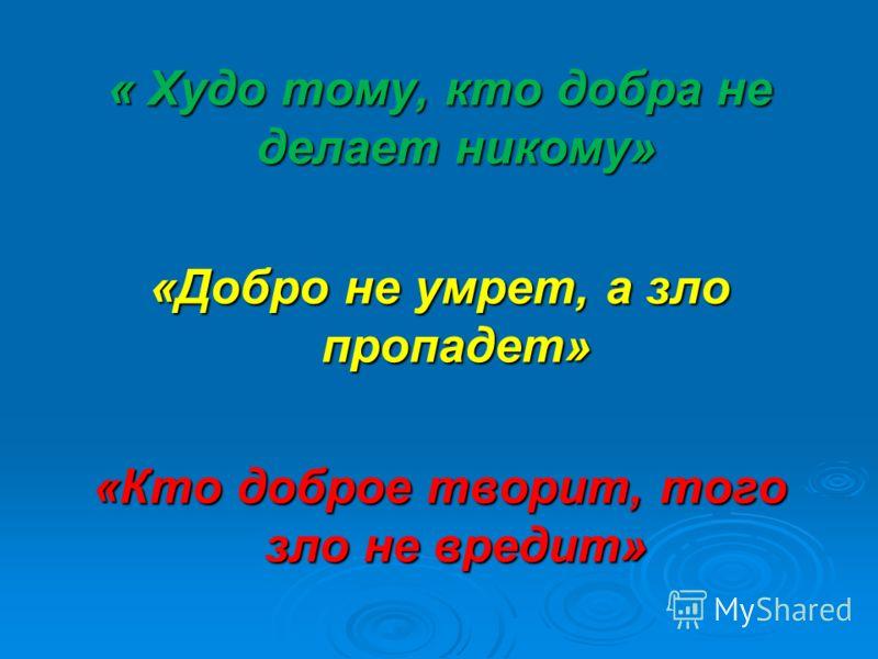 « Худо тому, кто добра не делает никому» «Добро не умрет, а зло пропадет» «Кто доброе творит, того зло не вредит»
