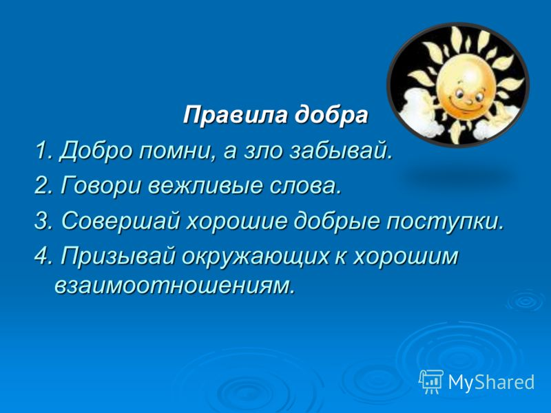 Правила добра 1. Добро помни, а зло забывай. 2. Говори вежливые слова. 3. Совершай хорошие добрые поступки. 4. Призывай окружающих к хорошим взаимоотношениям.