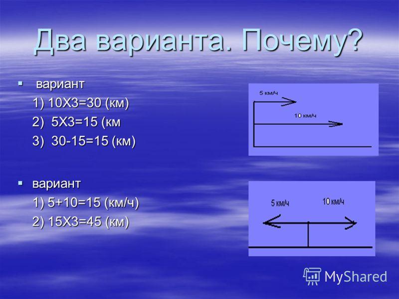Два варианта. Почему? вариант вариант 1) 5+10=15 (км/ч) 2) 15Х3=45 (км) вариант вариант 1) 10Х3=30 (км) 2) 5Х3=15 (км 3) 30-15=15 (км)