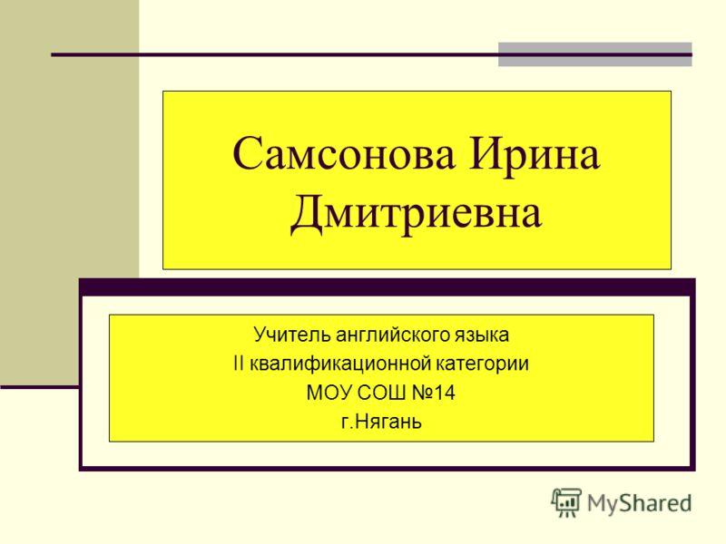 Самсонова Ирина Дмитриевна Учитель английского языка II квалификационной категории МОУ СОШ 14 г.Нягань