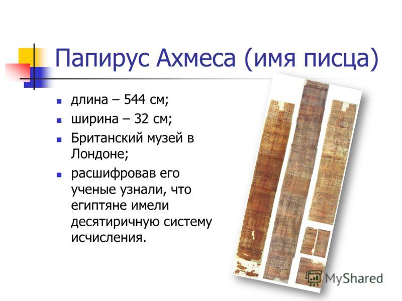 Папирус Ахмеса (имя писца) длина – 544 см; ширина – 32 см; Британский музей в Лондоне; расшифровав его ученые узнали, что египтяне имели десятиричную систему исчисления.