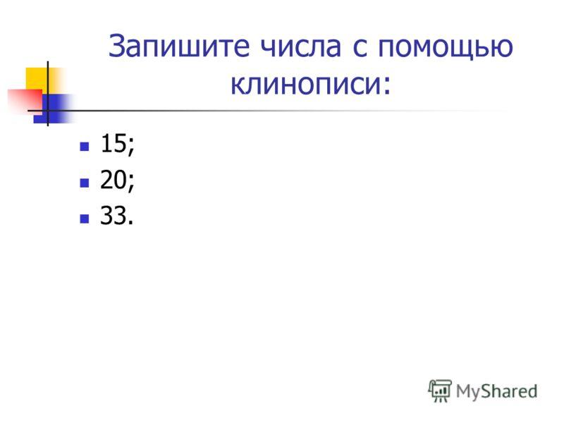 Запишите числа с помощью клинописи: 15; 20; 33.