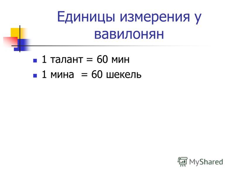 Единицы измерения у вавилонян 1 талант = 60 мин 1 мина = 60 шекель