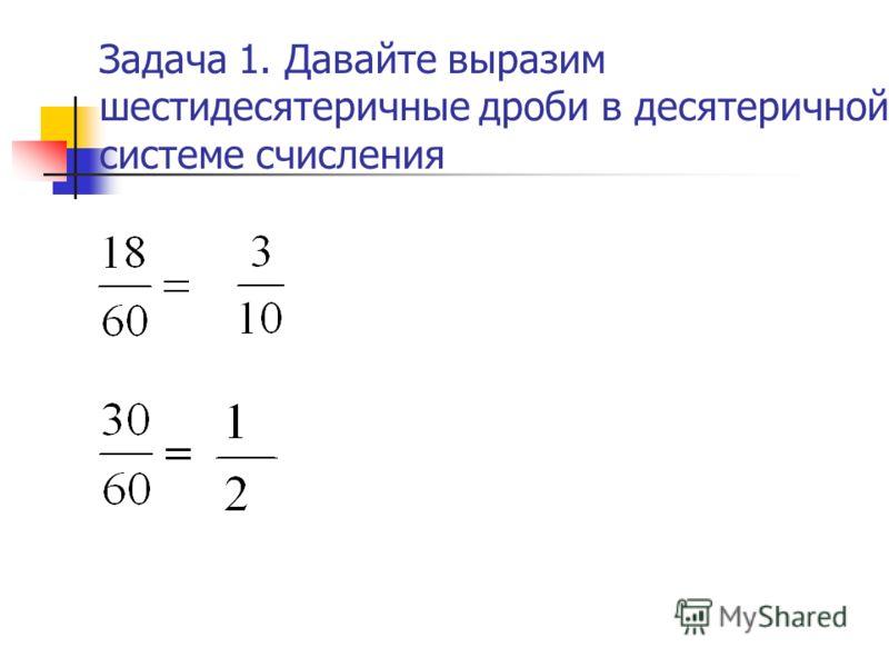 Задача 1. Давайте выразим шестидесятеричные дроби в десятеричной системе счисления