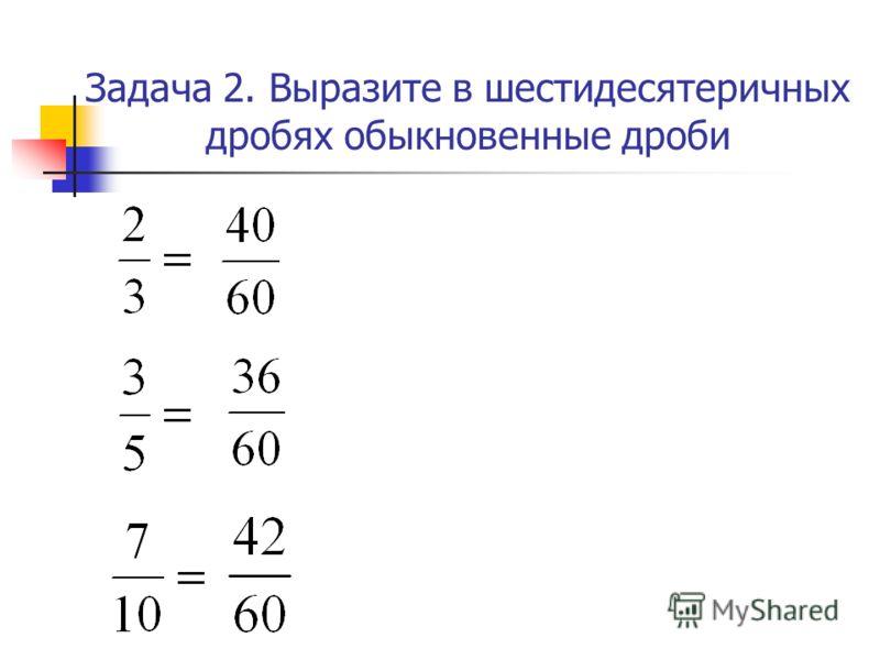 Задача 2. Выразите в шестидесятеричных дробях обыкновенные дроби