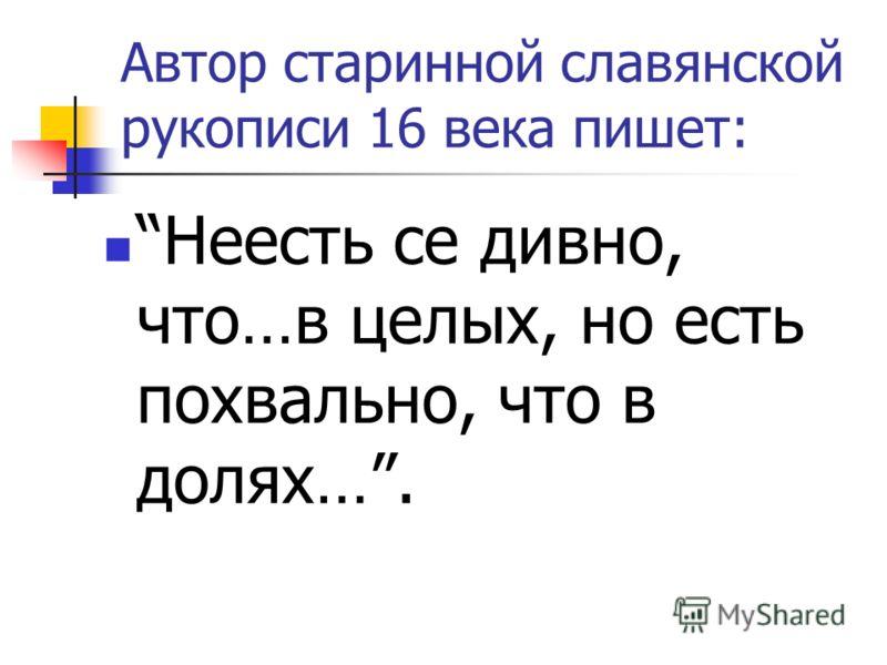 Автор старинной славянской рукописи 16 века пишет: Неесть се дивно, что…в целых, но есть похвально, что в долях….