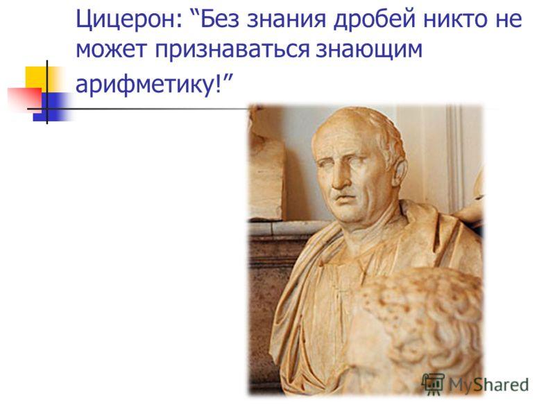 Цицерон: Без знания дробей никто не может признаваться знающим арифметику!