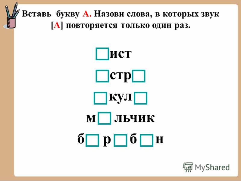 Вставь букву А. Назови слова, в которых звук [А] повторяется только один раз. ист стр кул м льчик б р б н