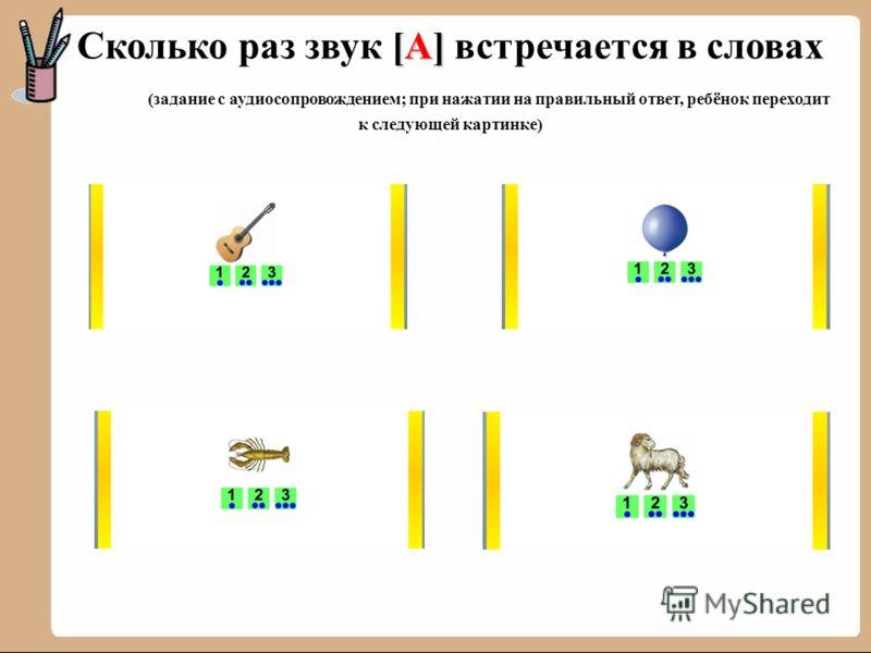 [А] Сколько раз звук [А] встречается в словах (задание с аудиосопровождением; при нажатии на правильный ответ, ребёнок переходит к следующей картинке)