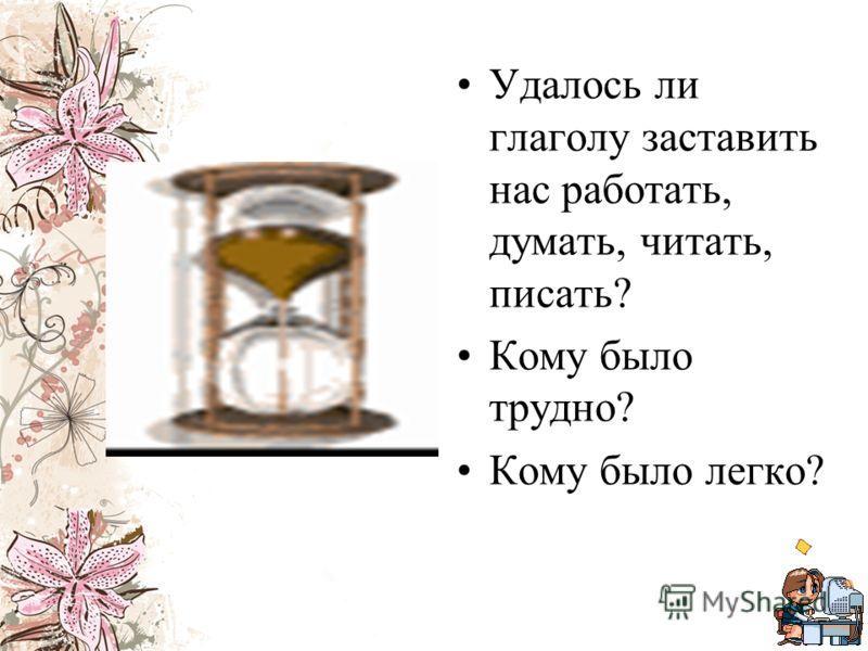 Удалось ли глаголу заставить нас работать, думать, читать, писать? Кому было трудно? Кому было легко?