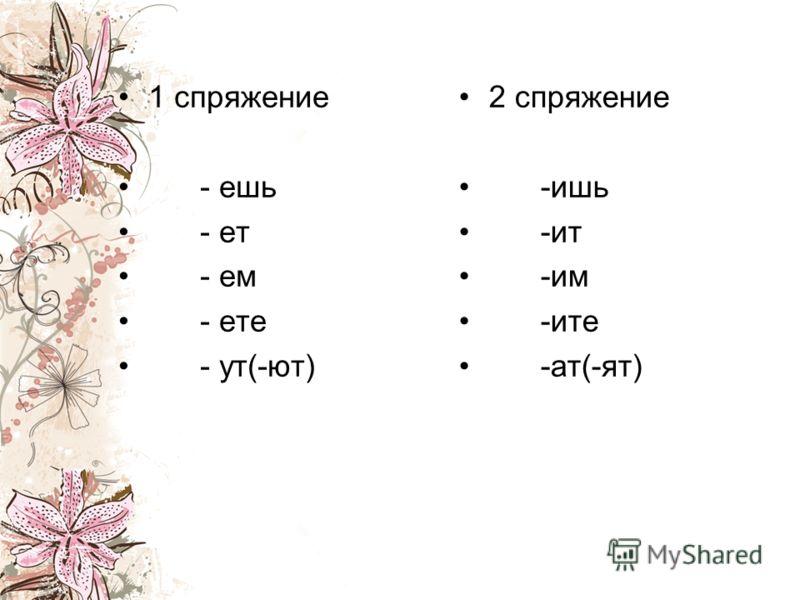 1 спряжение - ешь - ет - ем - ете - ут(-ют) 2 спряжение -ишь -ит -им -ите -ат(-ят)
