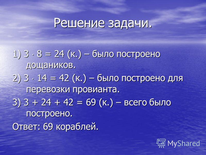 Решение задачи. 1) 3 8 = 24 (к.) – было построено дощаников. 2) 3 14 = 42 (к.) – было построено для перевозки провианта. 3) 3 + 24 + 42 = 69 (к.) – всего было построено. Ответ: 69 кораблей.