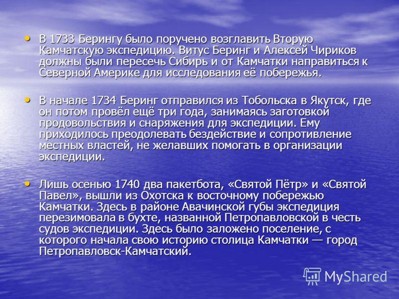 В 1733 Берингу было поручено возглавить Вторую Камчатскую экспедицию. Витус Беринг и Алексей Чириков должны были пересечь Сибирь и от Камчатки направиться к Северной Америке для исследования её побережья. В 1733 Берингу было поручено возглавить Втору