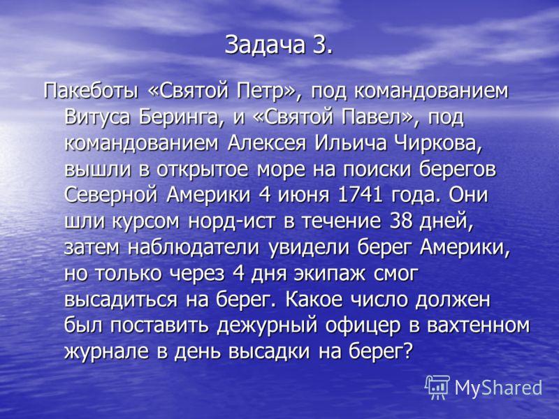 Задача 3. Пакеботы «Святой Петр», под командованием Витуса Беринга, и «Святой Павел», под командованием Алексея Ильича Чиркова, вышли в открытое море на поиски берегов Северной Америки 4 июня 1741 года. Они шли курсом норд-ист в течение 38 дней, зате