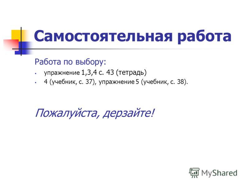 Самостоятельная работа Работа по выбору: упражнение 1,3,4 с. 43 (тетрадь) 4 (учебник, с. 37), упражнение 5 (учебник, с. 38). Пожалуйста, дерзайте!