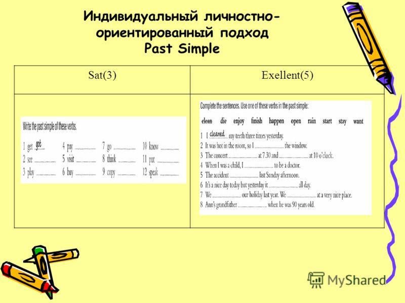 Индивидуальный личностно- ориентированный подход Past Simple Sat(3)Exellent(5)