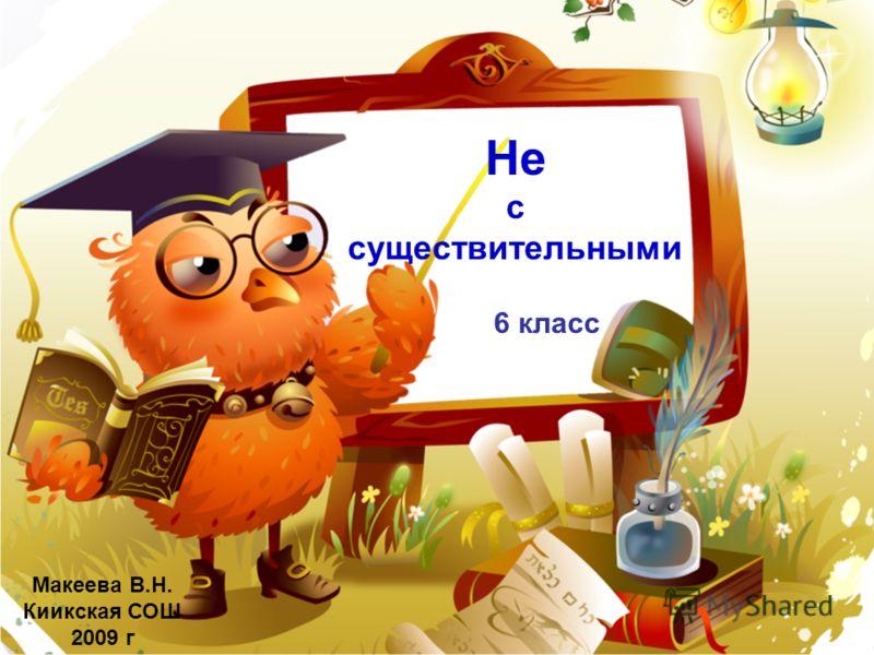 Не с существительными Макеева В.Н. Киикская СОШ 2009 г 6 класс