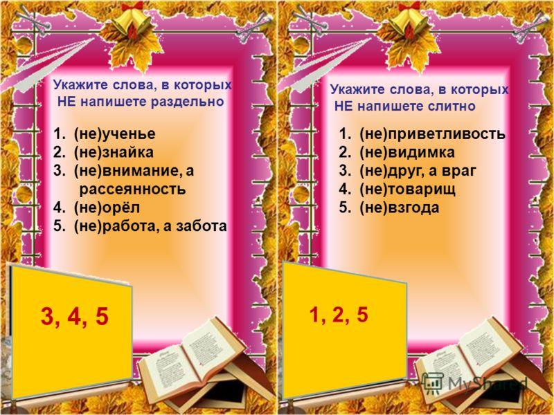 Укажите слова, в которых НЕ напишете раздельно 1.(не)ученье 2.(не)знайка 3.(не)внимание, а рассеянность 4.(не)орёл 5.(не)работа, а забота 3, 4, 5 Укажите слова, в которых НЕ напишете слитно 1.(не)приветливость 2.(не)видимка 3.(не)друг, а враг 4.(не)т