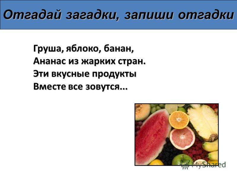 Груша, яблоко, банан, Ананас из жарких стран. Эти вкусные продукты Вместе все зовутся... Отгадай загадки, запиши отгадки