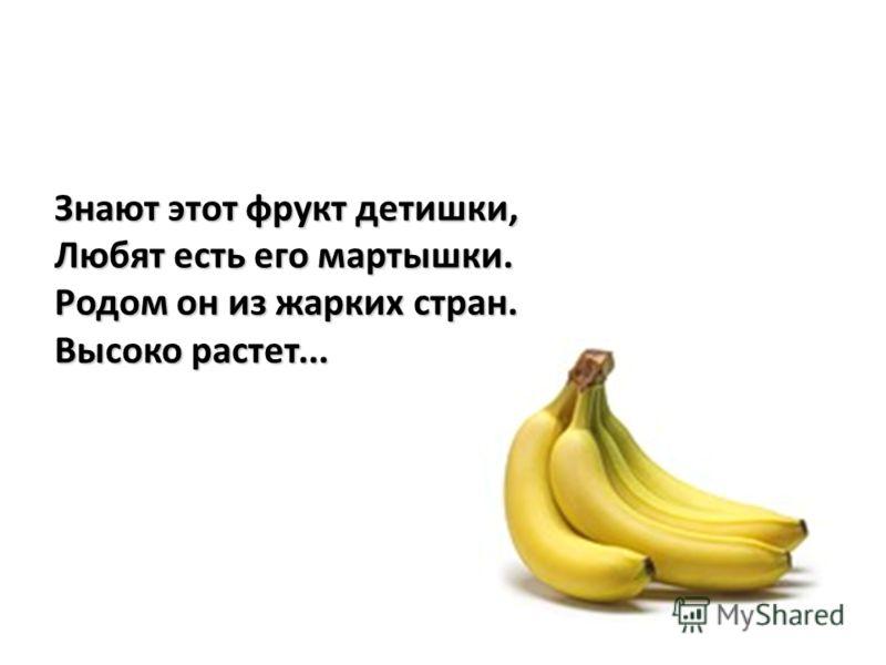 Знают этот фрукт детишки, Любят есть его мартышки. Родом он из жарких стран. Высоко растет...